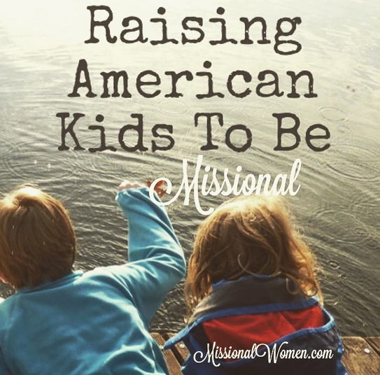Raising American Kids to Be Missional // missionalwomen.com and ohamanda.com