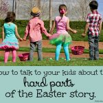 How To Talk To Your Kids About the Hard Parts of the Easter Story